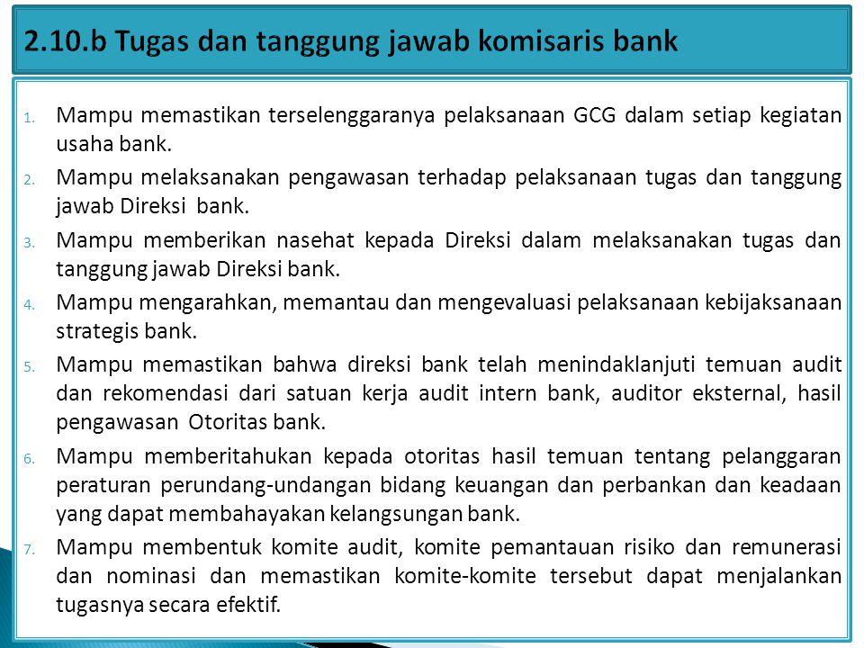 1. Mampu memastikan terselenggaranya pelaksanaan GCG dalam setiap kegiatan usaha bank. 2. Mampu melaksanakan pengawasan terhadap pelaksanaan tugas dan