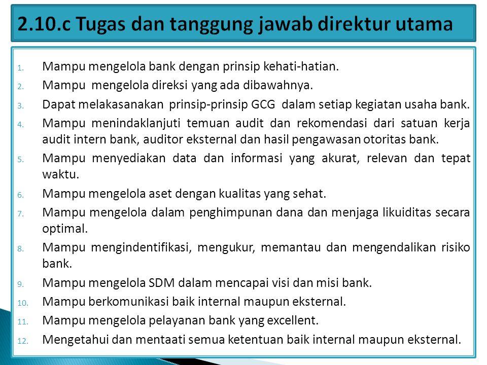1. Mampu mengelola bank dengan prinsip kehati-hatian. 2. Mampu mengelola direksi yang ada dibawahnya. 3. Dapat melakasanakan prinsip-prinsip GCG dalam