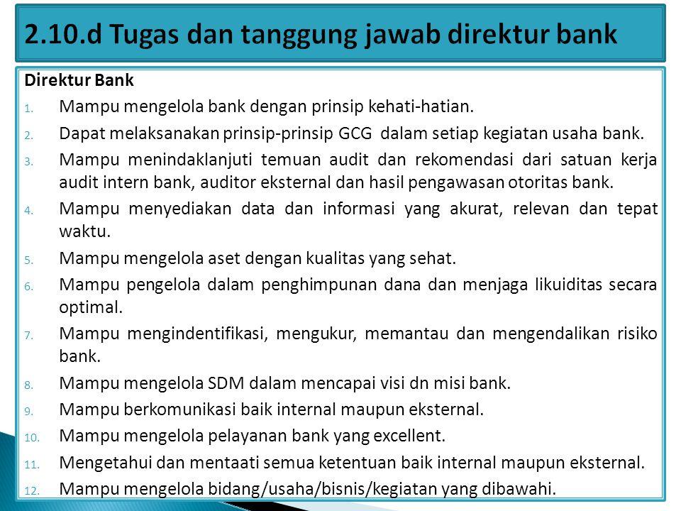 Direktur Bank 1. Mampu mengelola bank dengan prinsip kehati-hatian. 2. Dapat melaksanakan prinsip-prinsip GCG dalam setiap kegiatan usaha bank. 3. Mam