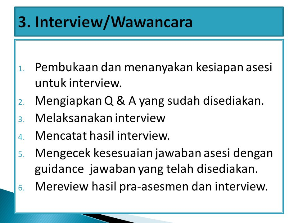 1. Pembukaan dan menanyakan kesiapan asesi untuk interview. 2. Mengiapkan Q & A yang sudah disediakan. 3. Melaksanakan interview 4. Mencatat hasil int