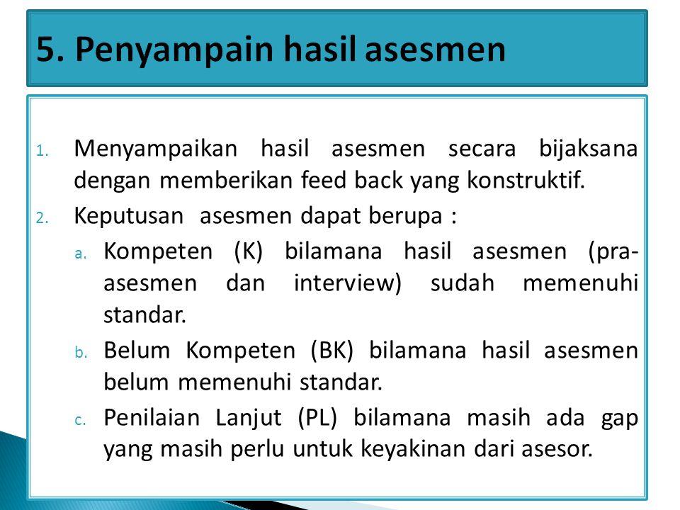 1. Menyampaikan hasil asesmen secara bijaksana dengan memberikan feed back yang konstruktif. 2. Keputusan asesmen dapat berupa : a. Kompeten (K) bilam