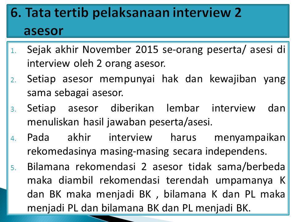 1. Sejak akhir November 2015 se-orang peserta/ asesi di interview oleh 2 orang asesor. 2. Setiap asesor mempunyai hak dan kewajiban yang sama sebagai