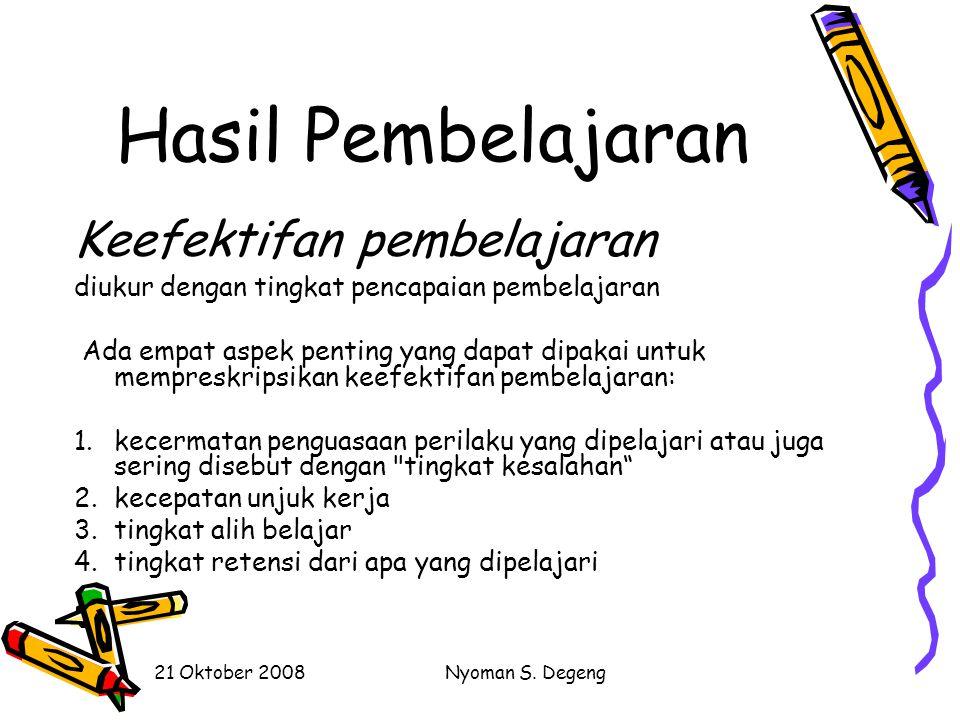 21 Oktober 2008Nyoman S. Degeng VARIABEL Hasil Pembelajaran (1) Keefektifan (effectiveness) (2) Efisiensi (efficiency) (3) Daya tarik (appeal)