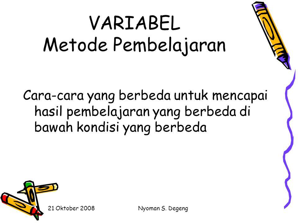 21 Oktober 2008Nyoman S. Degeng VARIABEL Kondisi Pembelajaran Faktor yang mempengaruhi efek metode dalam meningkatkan hasil pembelajaran