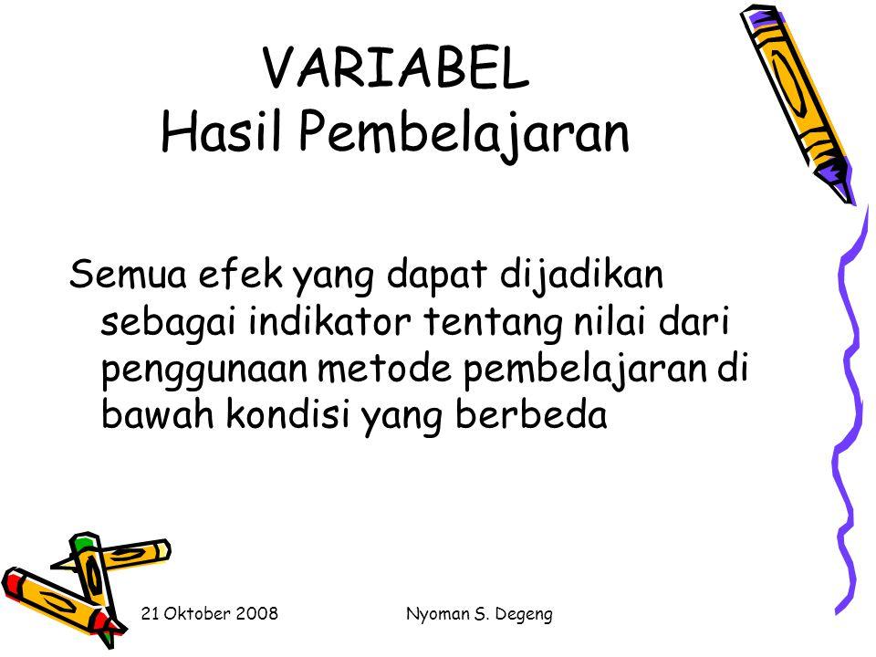 21 Oktober 2008Nyoman S. Degeng VARIABEL Metode Pembelajaran Cara-cara yang berbeda untuk mencapai hasil pembelajaran yang berbeda di bawah kondisi ya