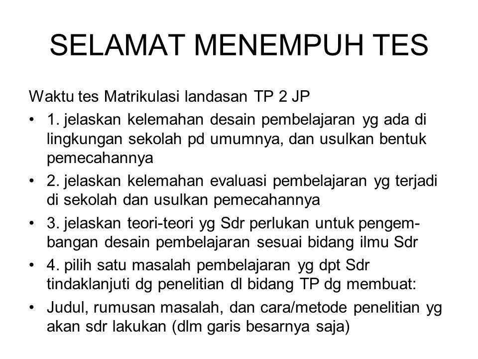 SELAMAT MENEMPUH TES Waktu tes Matrikulasi landasan TP 2 JP 1. jelaskan kelemahan desain pembelajaran yg ada di lingkungan sekolah pd umumnya, dan usu