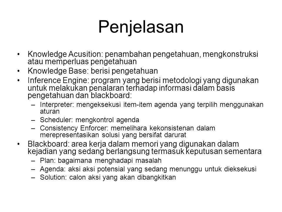 Penjelasan Knowledge Acusition: penambahan pengetahuan, mengkonstruksi atau memperluas pengetahuan Knowledge Base: berisi pengetahuan Inference Engine