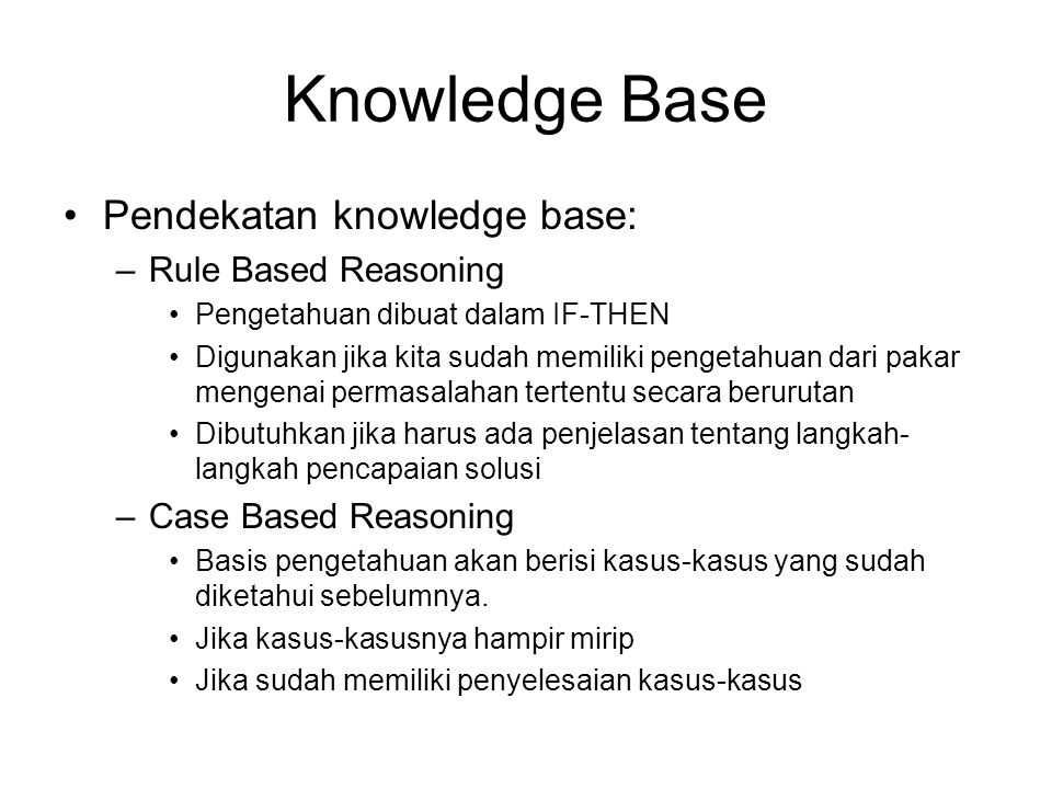 Knowledge Base Pendekatan knowledge base: –Rule Based Reasoning Pengetahuan dibuat dalam IF-THEN Digunakan jika kita sudah memiliki pengetahuan dari p