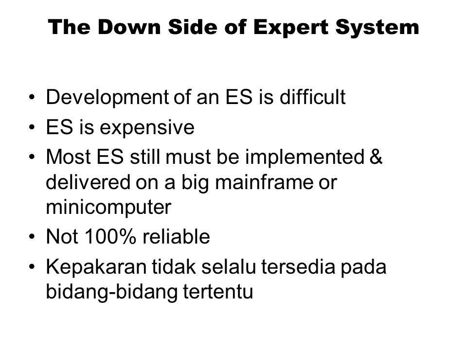 The Down Side of Expert System Development of an ES is difficult ES is expensive Most ES still must be implemented & delivered on a big mainframe or m