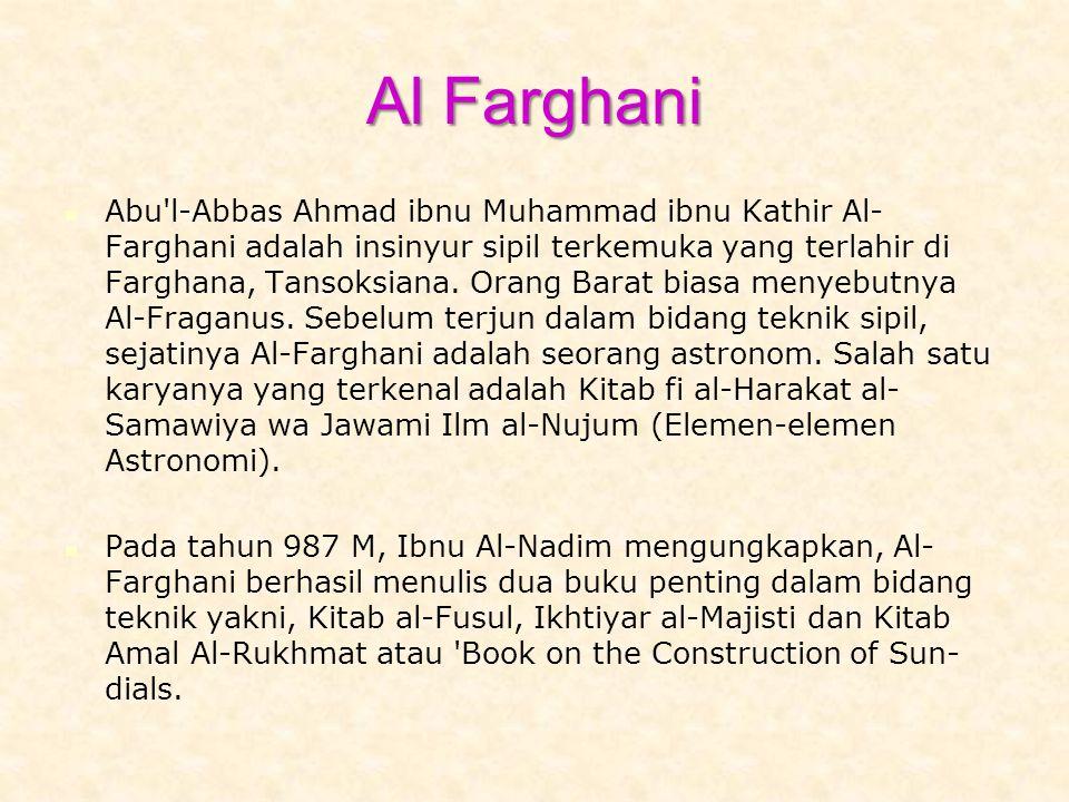 Al Farghani Abu l-Abbas Ahmad ibnu Muhammad ibnu Kathir Al- Farghani adalah insinyur sipil terkemuka yang terlahir di Farghana, Tansoksiana.