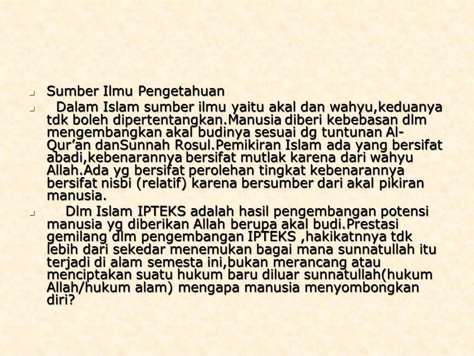 Sumber Ilmu Pengetahuan Sumber Ilmu Pengetahuan Dalam Islam sumber ilmu yaitu akal dan wahyu,keduanya tdk boleh dipertentangkan.Manusia diberi kebebasan dlm mengembangkan akal budinya sesuai dg tuntunan Al- Qur'an danSunnah Rosul.Pemikiran Islam ada yang bersifat abadi,kebenarannya bersifat mutlak karena dari wahyu Allah.Ada yg bersifat perolehan tingkat kebenarannya bersifat nisbi (relatif) karena bersumber dari akal pikiran manusia.