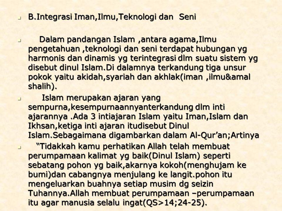 B.Integrasi Iman,Ilmu,Teknologi dan Seni B.Integrasi Iman,Ilmu,Teknologi dan Seni Dalam pandangan Islam,antara agama,Ilmu pengetahuan,teknologi dan seni terdapat hubungan yg harmonis dan dinamis yg terintegrasi dlm suatu sistem yg disebut dinul Islam.Di dalamnya terkandung tiga unsur pokok yaitu akidah,syariah dan akhlak(iman,ilmu&amal shalih).