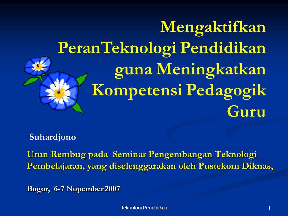 Teknologi Pendidikan 1 Urun Rembug pada Seminar Pengembangan Teknologi Pembelajaran, yang diselenggarakan oleh Pustekom Diknas, Bogor, 6-7 Nopember 2007 Mengaktifkan PeranTeknologi Pendidikan guna Meningkatkan Kompetensi Pedagogik Guru Suhardjono
