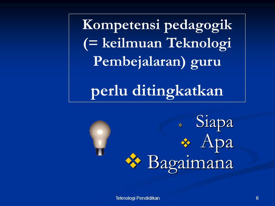 6Teknologi Pendidikan  Siapa  Apa  Bagaimana Kompetensi pedagogik (= keilmuan Teknologi Pembejalaran) guru perlu ditingkatkan