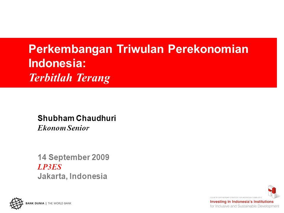 Perkembangan Triwulan Perekonomian Indonesia: Terbitlah Terang Shubham Chaudhuri Ekonom Senior 14 September 2009 LP3ES Jakarta, Indonesia