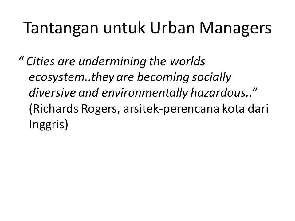 Tantangan untuk Urban Managers Cities are undermining the worlds ecosystem..they are becoming socially diversive and environmentally hazardous.. (Richards Rogers, arsitek-perencana kota dari Inggris)