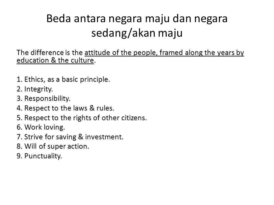 Beda antara negara maju dan negara sedang/akan maju The difference is the attitude of the people, framed along the years by education & the culture. 1