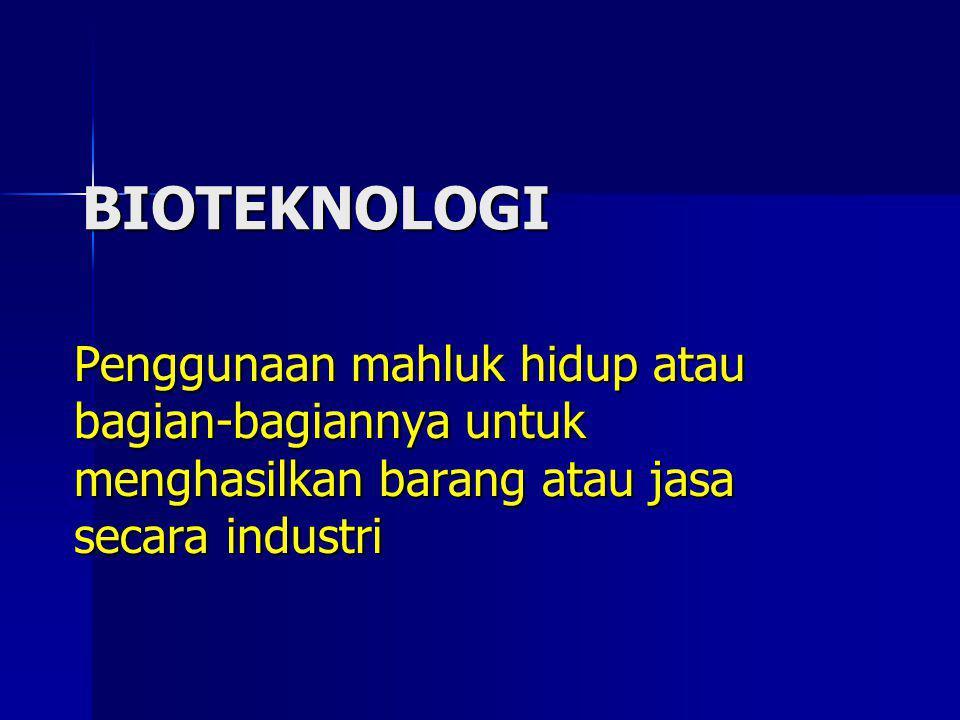 BIOTEKNOLOGI Penggunaan mahluk hidup atau bagian-bagiannya untuk menghasilkan barang atau jasa secara industri