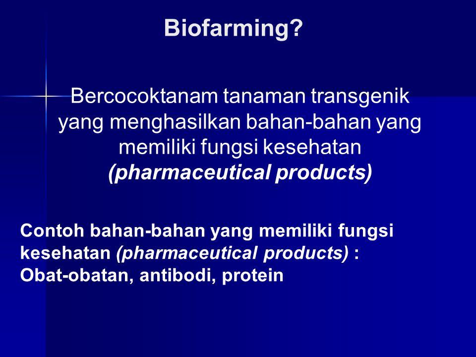 Biofarming? Bercocoktanam tanaman transgenik yang menghasilkan bahan-bahan yang memiliki fungsi kesehatan (pharmaceutical products) Contoh bahan-bahan
