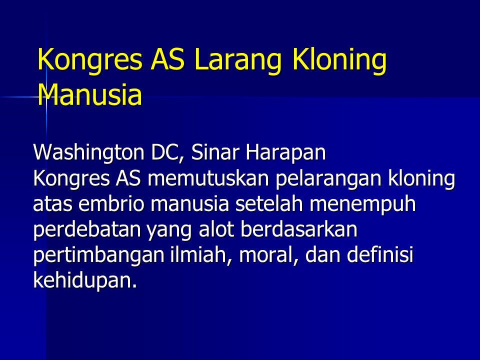 Kongres AS Larang Kloning Manusia Washington DC, Sinar Harapan Kongres AS memutuskan pelarangan kloning atas embrio manusia setelah menempuh perdebata