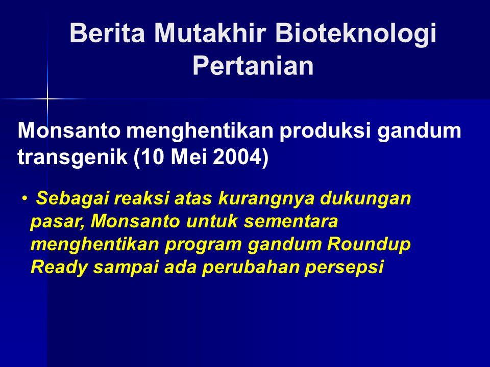 Berita Mutakhir Bioteknologi Pertanian Monsanto menghentikan produksi gandum transgenik (10 Mei 2004) Sebagai reaksi atas kurangnya dukungan pasar, Mo