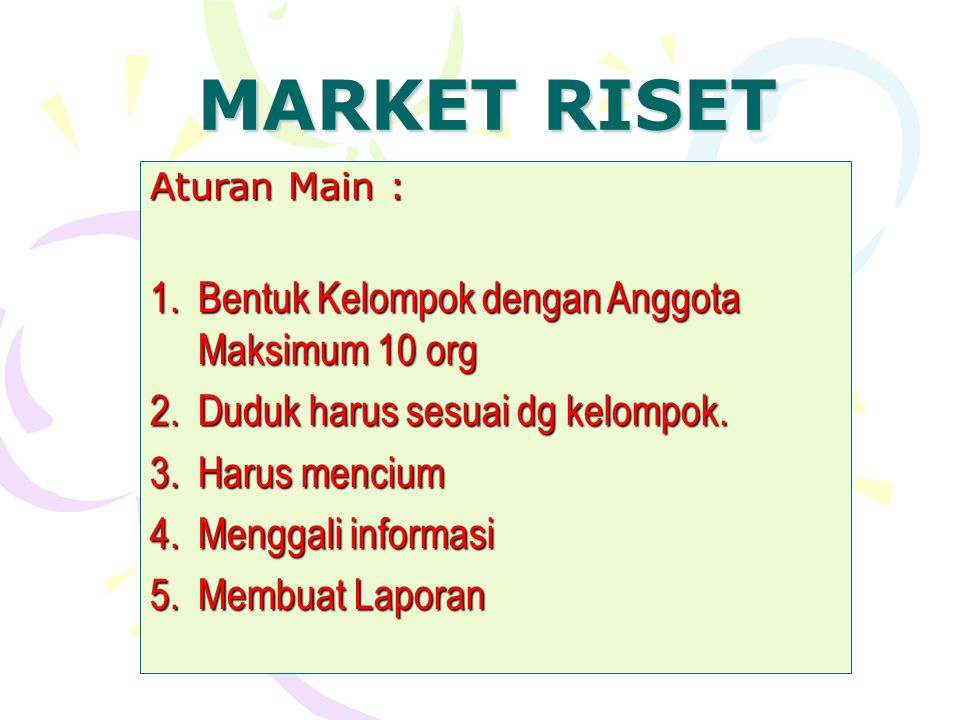 MARKET RISET Arasy Alimudin Aturan Main : 1.Bentuk Kelompok dengan Anggota Maksimum 10 org 2.Duduk harus sesuai dg kelompok. 3.Harus mencium 4.Menggal
