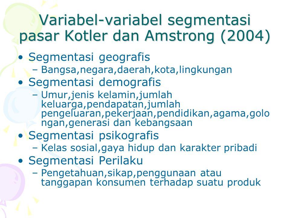 Variabel-variabel segmentasi pasar Kotler dan Amstrong (2004) Segmentasi geografis –Bangsa,negara,daerah,kota,lingkungan Segmentasi demografis –Umur,j