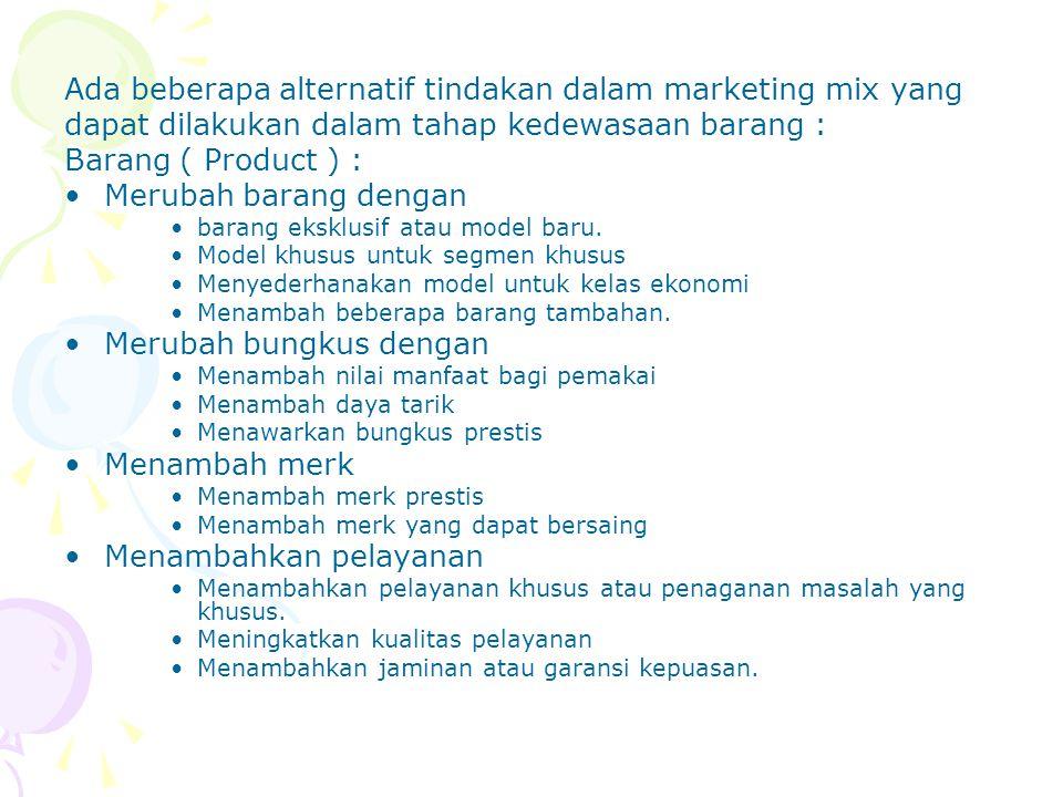 Ada beberapa alternatif tindakan dalam marketing mix yang dapat dilakukan dalam tahap kedewasaan barang : Barang ( Product ) : Merubah barang dengan b