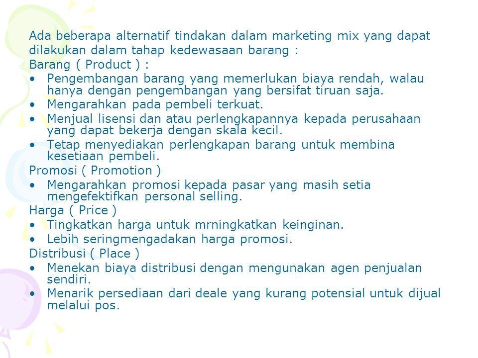 Ada beberapa alternatif tindakan dalam marketing mix yang dapat dilakukan dalam tahap kedewasaan barang : Barang ( Product ) : Pengembangan barang yan