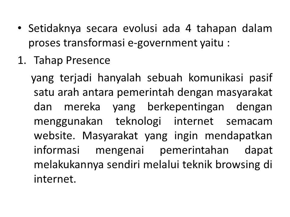 Setidaknya secara evolusi ada 4 tahapan dalam proses transformasi e-government yaitu : 1.Tahap Presence yang terjadi hanyalah sebuah komunikasi pasif satu arah antara pemerintah dengan masyarakat dan mereka yang berkepentingan dengan menggunakan teknologi internet semacam website.