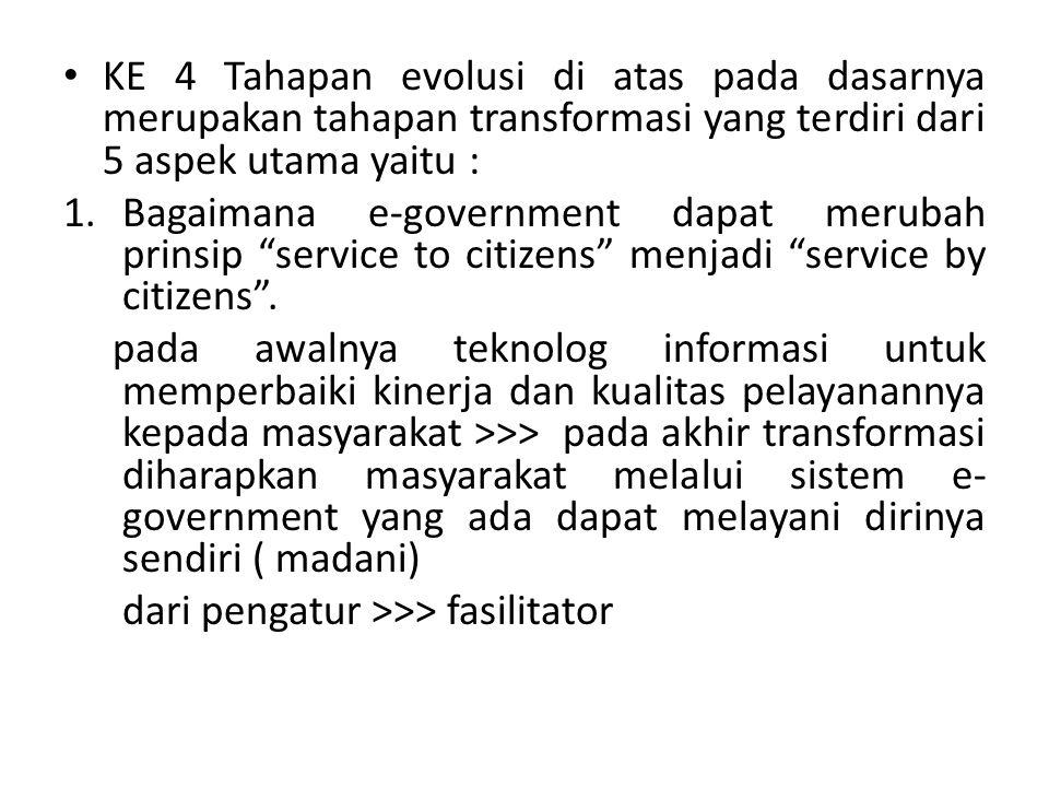KE 4 Tahapan evolusi di atas pada dasarnya merupakan tahapan transformasi yang terdiri dari 5 aspek utama yaitu : 1.Bagaimana e-government dapat merubah prinsip service to citizens menjadi service by citizens .