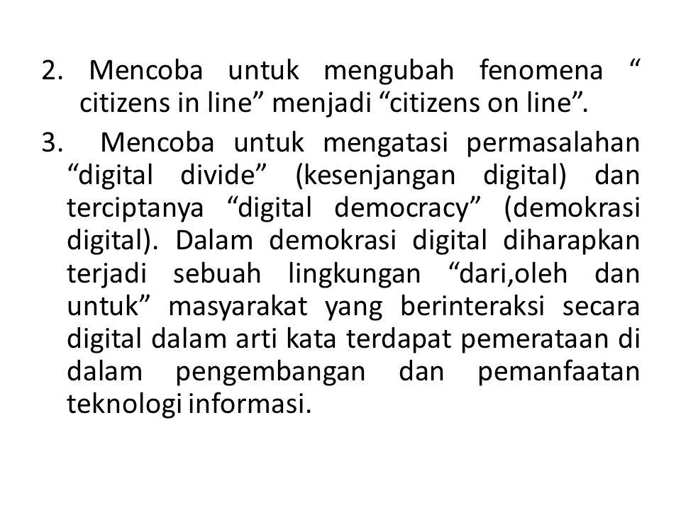 """2. Mencoba untuk mengubah fenomena """" citizens in line"""" menjadi """"citizens on line"""". 3. Mencoba untuk mengatasi permasalahan """"digital divide"""" (kesenjang"""