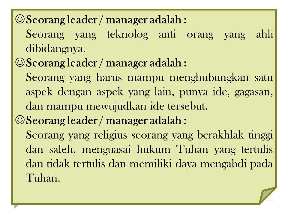 Seorang leader / manager adalah : Seorang yang teknolog anti orang yang ahli dibidangnya. Seorang leader / manager adalah : Seorang yang harus mampu m