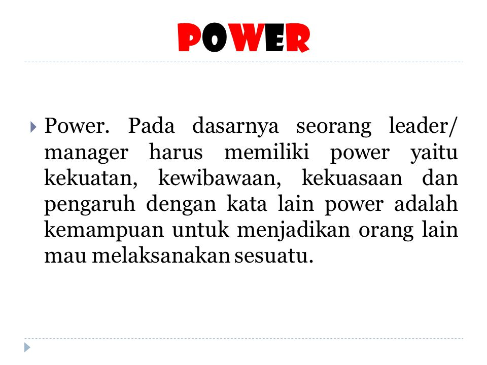 PowerPower  Power. Pada dasarnya seorang leader/ manager harus memiliki power yaitu kekuatan, kewibawaan, kekuasaan dan pengaruh dengan kata lain pow