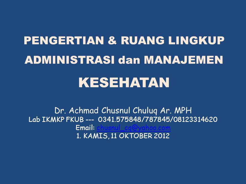 PENGERTIAN & RUANG LINGKUP ADMINISTRASI dan MANAJEMEN KESEHATAN Dr. Achmad Chusnul Chuluq Ar. MPH Lab IKMKP FKUB --- 0341.575848/787845/08123314620 Em