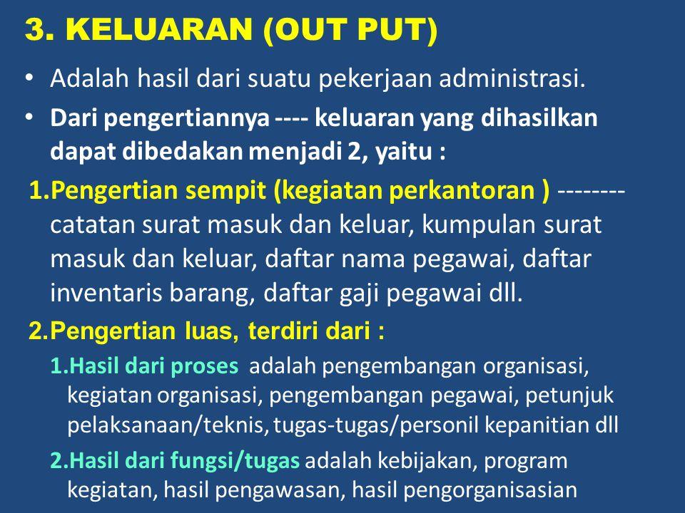 3. KELUARAN (OUT PUT) Adalah hasil dari suatu pekerjaan administrasi. Dari pengertiannya ---- keluaran yang dihasilkan dapat dibedakan menjadi 2, yait