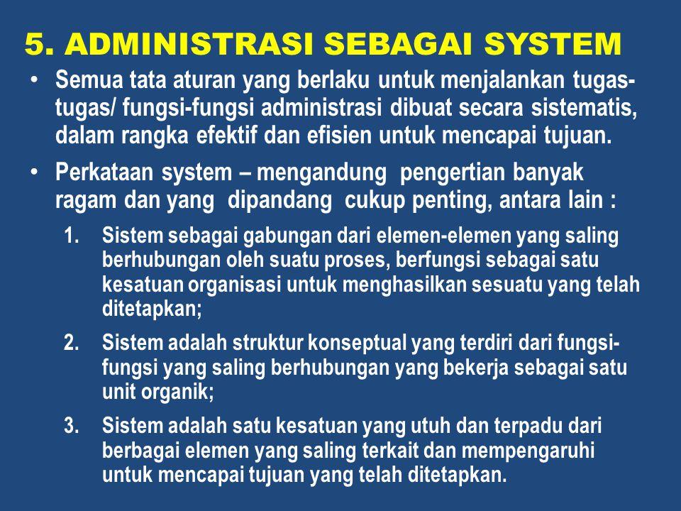 5. ADMINISTRASI SEBAGAI SYSTEM Semua tata aturan yang berlaku untuk menjalankan tugas- tugas/ fungsi-fungsi administrasi dibuat secara sistematis, dal