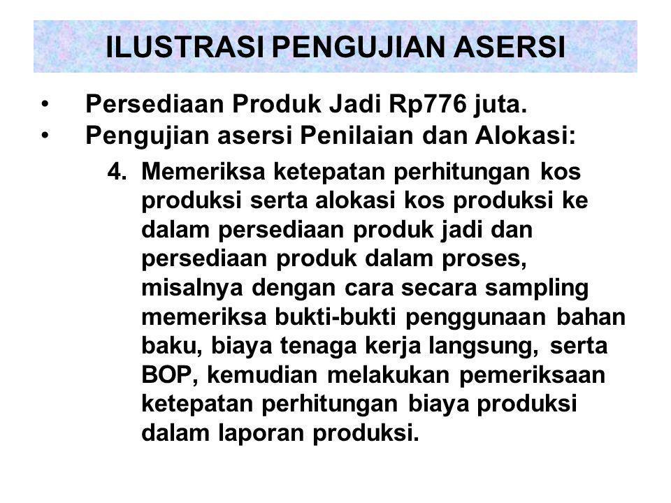 ILUSTRASI PENGUJIAN ASERSI Persediaan Produk Jadi Rp776 juta. Pengujian asersi Penilaian dan Alokasi: 4.Memeriksa ketepatan perhitungan kos produksi s