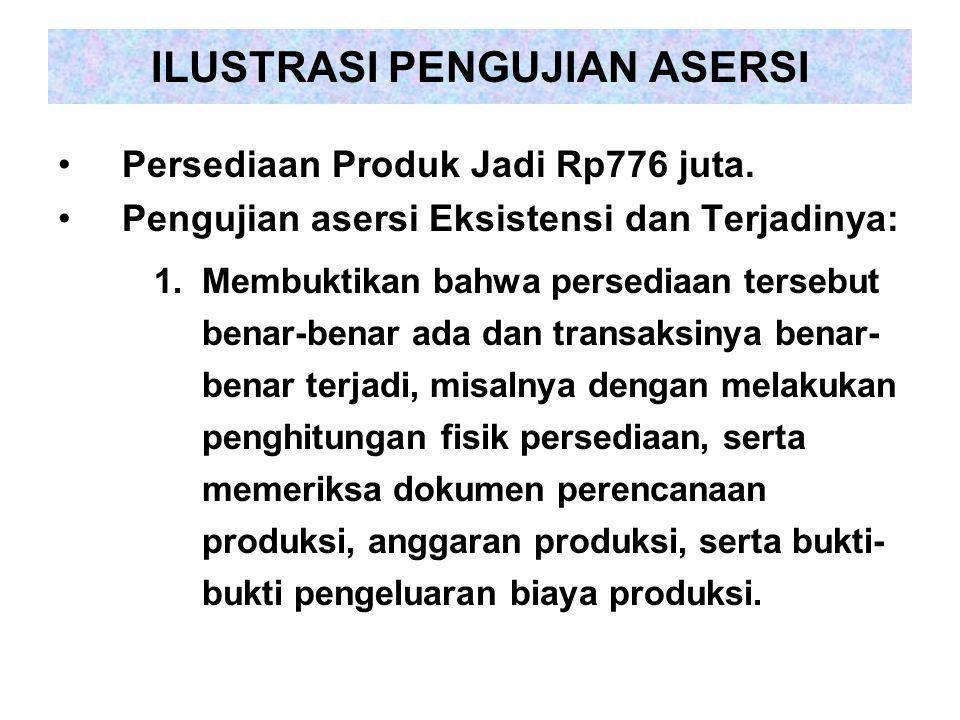 ILUSTRASI PENGUJIAN ASERSI Persediaan Produk Jadi Rp776 juta. Pengujian asersi Eksistensi dan Terjadinya: 1.Membuktikan bahwa persediaan tersebut bena