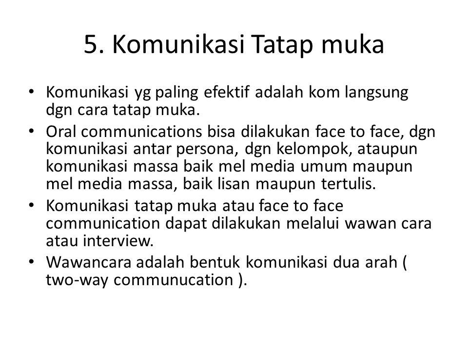 5. Komunikasi Tatap muka Komunikasi yg paling efektif adalah kom langsung dgn cara tatap muka. Oral communications bisa dilakukan face to face, dgn ko