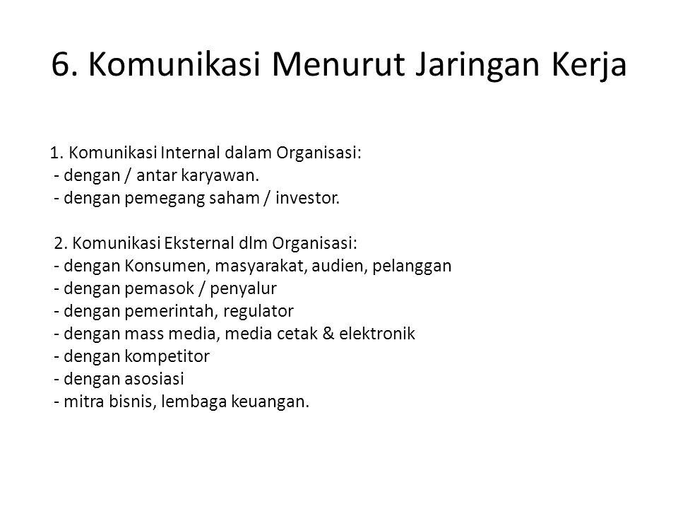 6. Komunikasi Menurut Jaringan Kerja 1. Komunikasi Internal dalam Organisasi: - dengan / antar karyawan. - dengan pemegang saham / investor. 2. Komuni