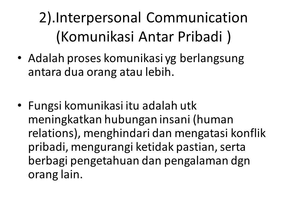 2).Interpersonal Communication (Komunikasi Antar Pribadi ) Adalah proses komunikasi yg berlangsung antara dua orang atau lebih. Fungsi komunikasi itu