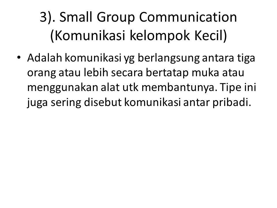 3). Small Group Communication (Komunikasi kelompok Kecil) Adalah komunikasi yg berlangsung antara tiga orang atau lebih secara bertatap muka atau meng