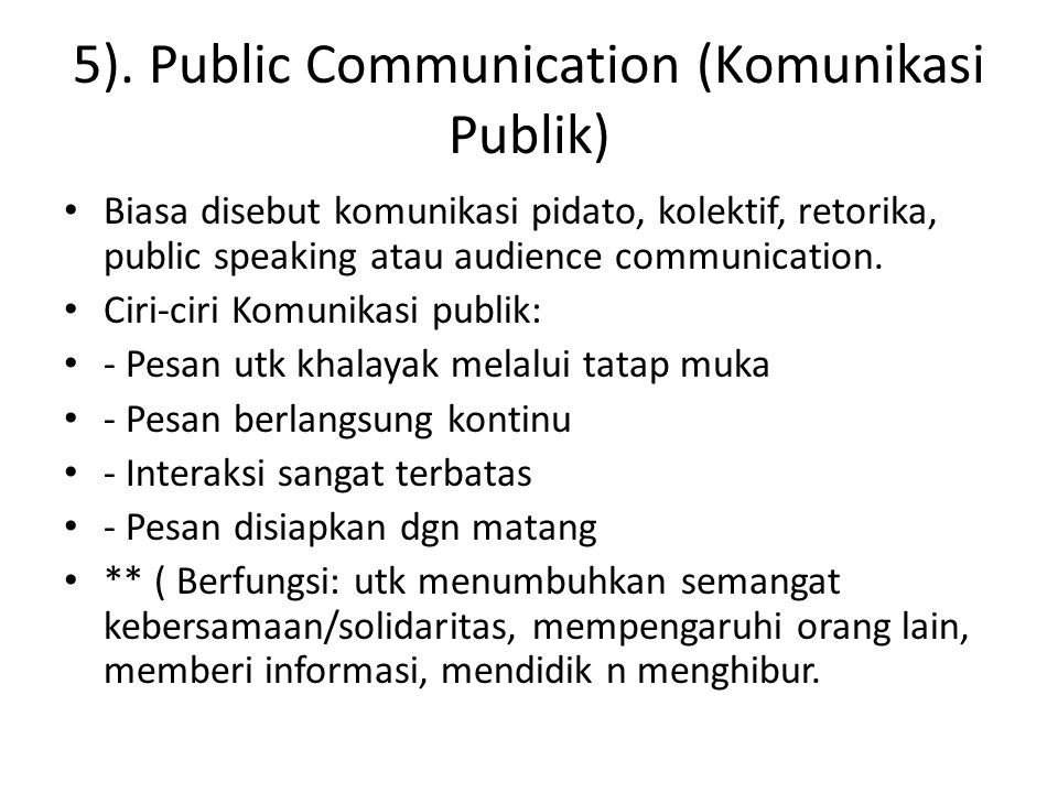5). Public Communication (Komunikasi Publik) Biasa disebut komunikasi pidato, kolektif, retorika, public speaking atau audience communication. Ciri-ci