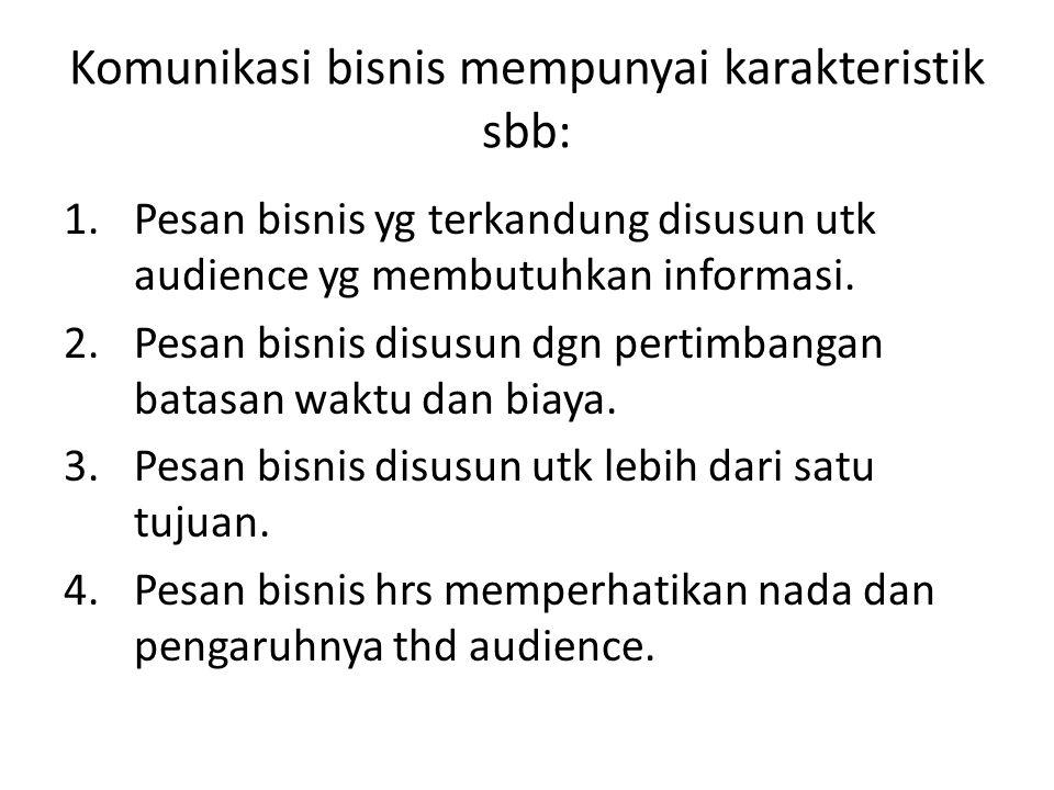Komunikasi bisnis mempunyai karakteristik sbb: 1.Pesan bisnis yg terkandung disusun utk audience yg membutuhkan informasi. 2.Pesan bisnis disusun dgn