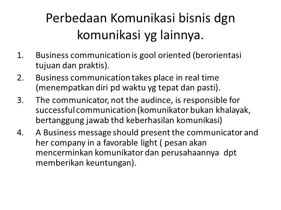 Perbedaan Komunikasi bisnis dgn komunikasi yg lainnya. 1.Business communication is gool oriented (berorientasi tujuan dan praktis). 2.Business communi