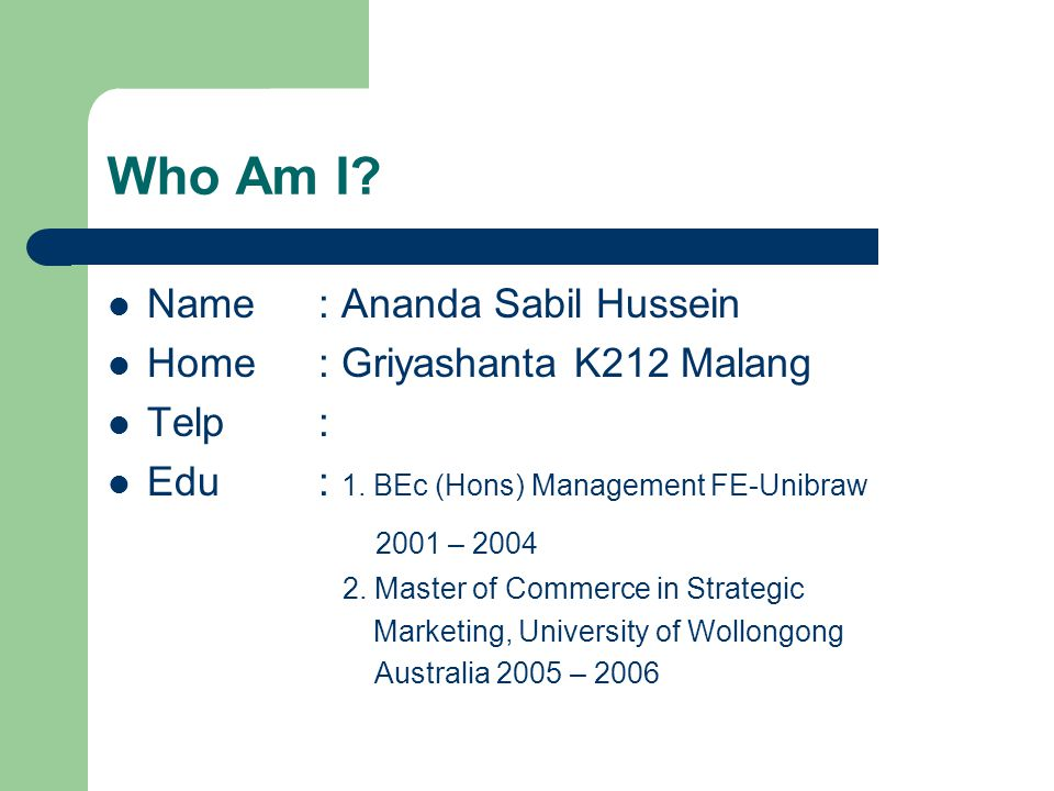 Who Am I? Name: Ananda Sabil Hussein Home: Griyashanta K212 Malang Telp: Edu: 1. BEc (Hons) Management FE-Unibraw 2001 – 2004 2. Master of Commerce in