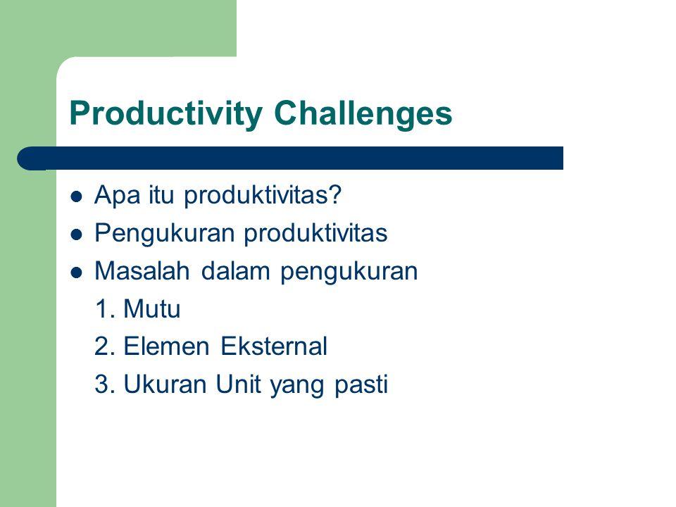 Productivity Challenges Apa itu produktivitas.Pengukuran produktivitas Masalah dalam pengukuran 1.