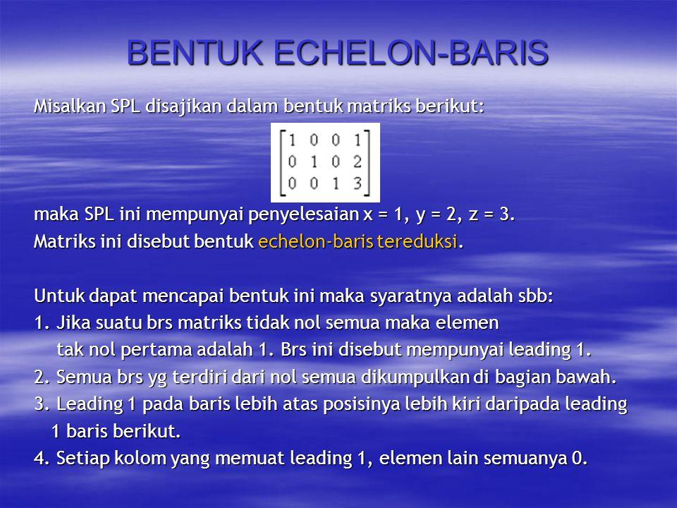 BENTUK ECHELON-BARIS Misalkan SPL disajikan dalam bentuk matriks berikut: maka SPL ini mempunyai penyelesaian x = 1, y = 2, z = 3.
