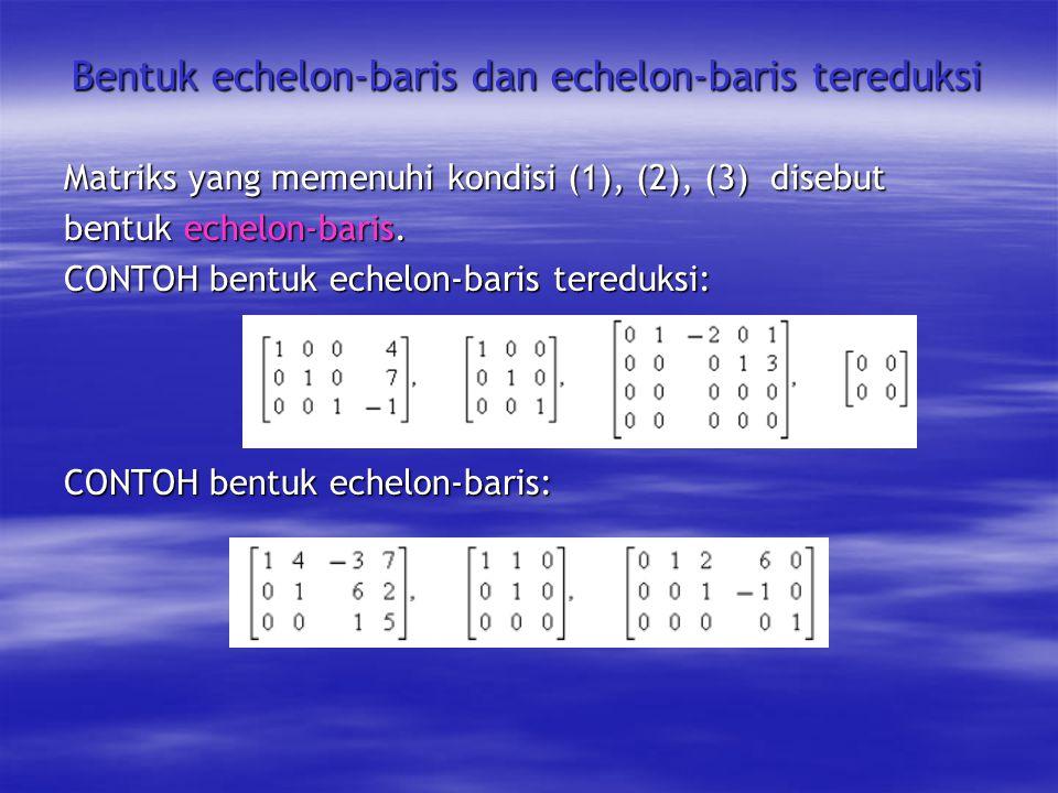 Bentuk echelon-baris dan echelon-baris tereduksi Matriks yang memenuhi kondisi (1), (2), (3) disebut bentuk echelon-baris.